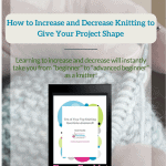 How to Increase and Decrease Knitting to Give Your Project Shape