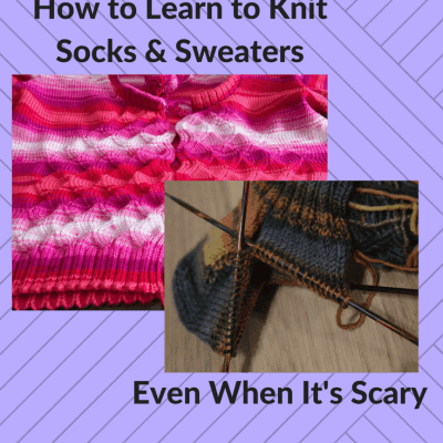 How to Learn to Knit Socks and Sweaters, Even When It's Scary