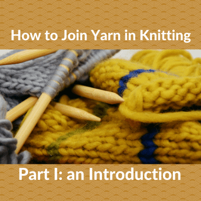 How to Join Yarn in Knitting: Part I, an Introduction
